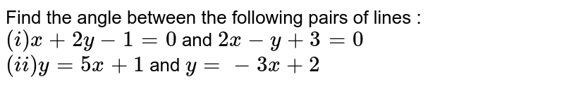 Find the angle between the following pairs of lines : <br>`(i) x+2y-1=0` and `2x-y+3=0` <br> `(ii) y=5x+1` and `y=-3x+2`