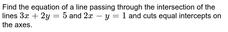 Find the equation of a line passing through the intersection of the lines `3x+2y=5` and `2x-y=1` and cuts equal intercepts on the axes.