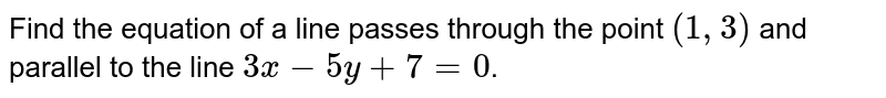 Find the equation of a line passes through the point `(1,3)` and parallel to the line `3x-5y+7=0`.