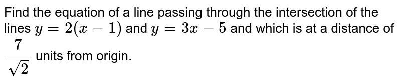 Find the equation of a line passing through the intersection of the lines `y=2(x-1)` and `y=3x-5` and  which is at a distance of `(7)/(sqrt(2))` units from origin.