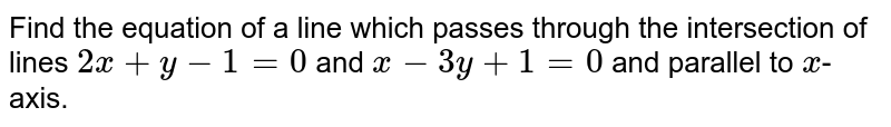 Find the equation of a line which passes through the intersection of lines `2x+y-1=0` and `x-3y+1=0` and parallel to `x`-axis.