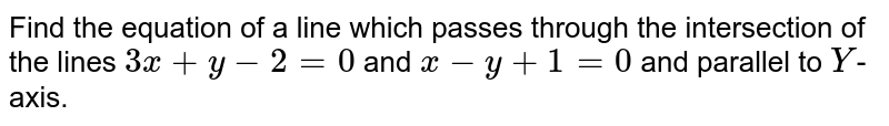 Find the equation of a line which passes through the intersection of the lines `3x+y-2=0` and `x-y+1=0` and parallel to `Y`-axis.