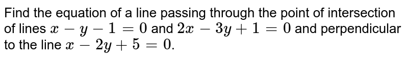 Find the equation of a line passing through the point of intersection of lines `x-y-1=0` and `2x-3y+1=0` and perpendicular to the line `x-2y+5=0`.