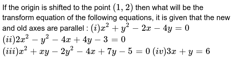 """If the origin is shifted to the point `(1,2)` then what will be the transform equation of the following equations, it is given that the new and old axes are parallel : <br> `(i) x^(2)+y^(2)-2x-4y=0` <br> `(ii) 2x^(2)-y^(2)-4x+4y-3=0` <br> `(iii) x^(2)+xy-2y^(2)-4x+7y-5=0` <br> `(iv) 3x+y=6` <br> `""""Area of"""" Delta` <br> `Delta_(1)=(1)/(2)[(x_(1)-h)(y_(2)-k)-(y_(3)-k)+(x_(2)-h){(y_(3)-k)(x_(1)-k)+(x_(3)-h)}{(y_(1)-k)-(y_(2)-k)}]` <br> `=(1)/(2)[(x_(1)-h)(y_(2)-y_(3)+(x_(2)-h)(y_(3)-y_(1))+(x_(3)-h)(y_(1)-y_(2))]` <br> `=(1)/(2)[x_(1)(y_(2)-y_(3))+x_(2)(y_(3)-y_(1))+x_(3)(y_(1)-y_(2))-h(y_(2)-y_(3)+y_(3)-y_(1)+y_(1)-y_(2)]` <br> `=(1)/(2)[x_(1)(y_(2)-y_(3))+x_(2)(y_(3)-y_(1))+x_(3)(y_(1)-y_(2))]` <br> `=Delta` [From eq. `(1)`] <br> Therefore, the area of traingle remains invariant on transforming the axes."""