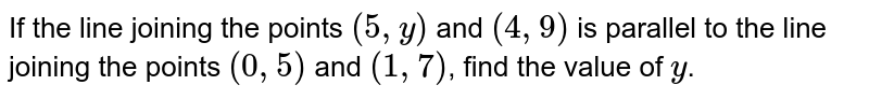 If the line joining the points `(5,y)` and `(4,9)` is parallel to the line joining the points `(0,5)` and `(1,7)`, find the value of `y`.