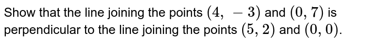 Show that the line joining the points `(4,-3)` and `(0,7)` is perpendicular to the line joining the points `(5,2)` and `(0,0)`.