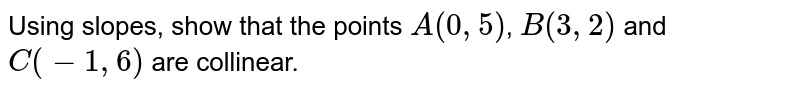 Using slopes, show that the points `A(0,5)`, `B(3,2)` and `C(-1,6)` are collinear.