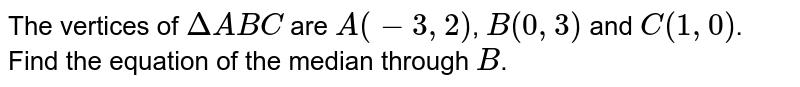 The vertices of `DeltaABC` are `A(-3,2)`, `B(0,3)` and `C(1,0)`. Find the equation of the median through `B`.