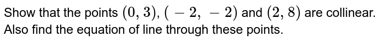 Show that the points `(0,3)`, `(-2,-2)` and `(2,8)` are collinear. Also find the equation of line through these points.