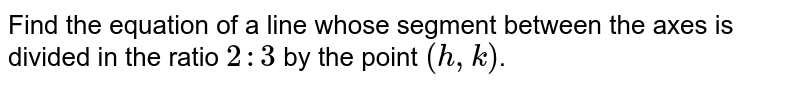 Find the equation of a line whose segment between the axes is divided in the ratio `2 : 3` by the point `(h,k)`.