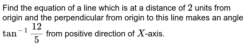 """Find the equation of a line which is at a distance of `2` units from origin and the perpendicular from origin to this line makes an angle `tan^(-1)""""(12)/(5)` from positive direction of `X`-axis."""