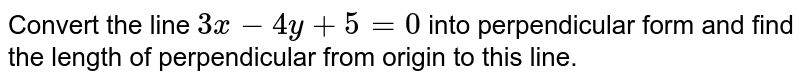 Convert the line `3x-4y+5=0` into perpendicular form and find the length of perpendicular from origin to this line.