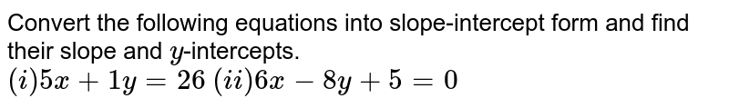 Convert the following equations into slope-intercept form and find their slope and `y`-intercepts. <br> `(i) 5x+1y=26` `(ii) 6x-8y+5=0`
