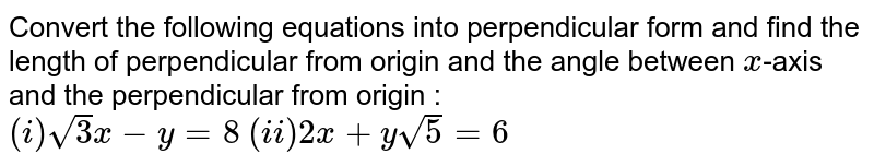 Convert the following equations into perpendicular form and find the length of perpendicular from origin and the angle between `x`-axis and the perpendicular from origin : <br> `(i) sqrt(3)x-y=8` `(ii) 2x+ysqrt(5)=6`