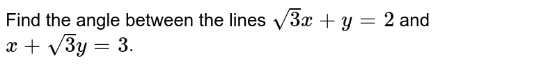 Find the angle between the lines `sqrt(3)x+y=2` and `x+sqrt(3)y=3`.