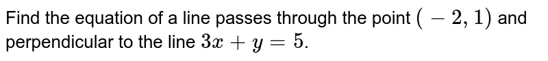 Find the equation of a line passes through the point `(-2,1)` and perpendicular to the line `3x+y=5`.