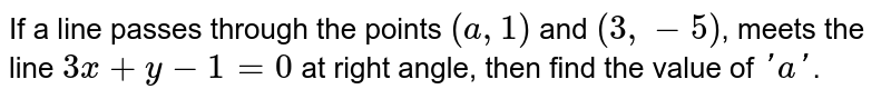 If a line passes through the points `(a,1)` and `(3,-5)`, meets the line `3x+y-1=0` at right angle, then find the value of `'a'`.