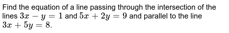 Find the equation of a line passing through the intersection of the lines `3x-y=1` and `5x+2y=9` and parallel to the line `3x+5y=8`.