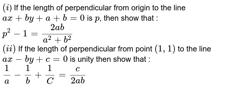 `(i`) If the length of perpendicular from origin to the line `ax+by+a+b=0` is `p`, then show that : <br> `p^(2)-1=(2ab)/(a^(2)+b^(2))` <br> `(ii)` If the length of perpendicular from point `(1,1)` to the line `ax-by+c=0` is unity then show that : <br> `(1)/(a)-(1)/(b)+(1)/(C )=(c )/(2ab)`