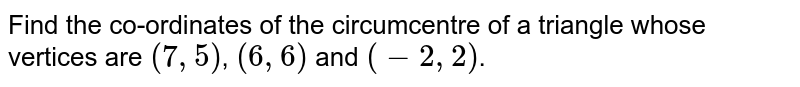 Find the co-ordinates of the circumcentre of a triangle whose vertices are `(7,5)`, `(6,6)` and `(-2,2)`.