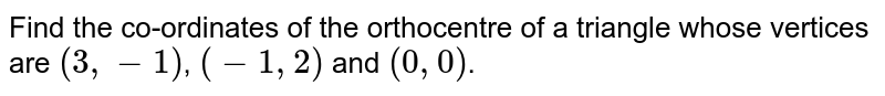 Find the co-ordinates of the orthocentre of a triangle whose vertices are `(3,-1)`, `(-1,2)` and `(0,0)`.
