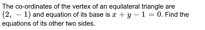 The co-ordinates of the vertex of an equilateral triangle are `(2,-1)` and equation of its base is `x+y-1=0`. Find the equations of its other two sides.