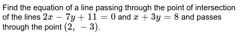 Find the equation of a line passing through the point of intersection of the lines `2x-7y+11=0` and `x+3y=8` and passes through the point `(2,-3)`.
