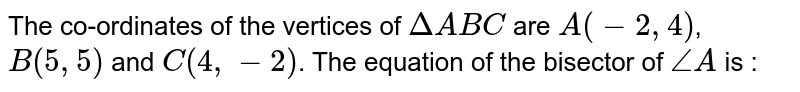 The co-ordinates of the vertices of `DeltaABC` are `A(-2,4)`, `B(5,5)` and `C(4,-2)`. The equation of the bisector of `/_A` is :