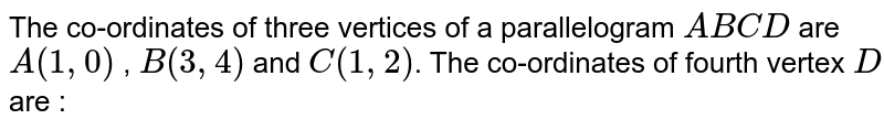 The co-ordinates of three vertices of a parallelogram `ABCD` are `A(1,0)` , `B(3,4)` and `C(1,2)`. The co-ordinates of fourth vertex `D` are :