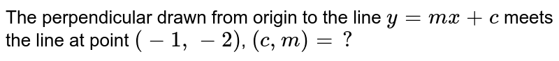 The perpendicular drawn from origin to the line `y=mx+c` meets the line at point `(-1,-2)`, `(c,m)=?`