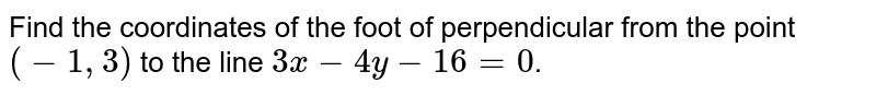 Find the coordinates of the foot of perpendicular from the point `(-1,3)` to the line `3x-4y-16=0`.