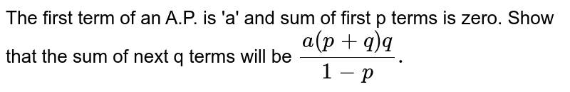 The first term of an A.P. is 'a' and sum of first p terms is zero. Show that the sum of next q terms will be `(a(p+q)q)/(1-p).`