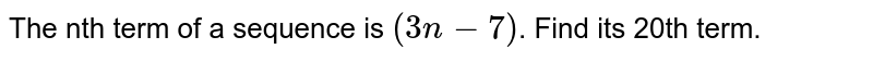 The nth term of a sequence is `(3n-7)`. Find its 20th term.