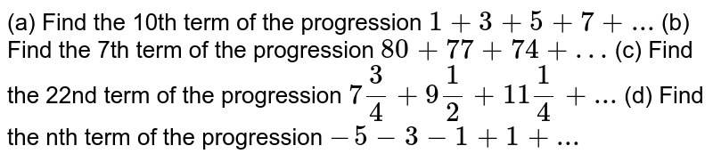 (a) Find the 10th term of the progression `1 + 3 + 5 +7+ ...`   (b) Find the 7th term of the progression `80 + 77 +74+ …`  (c) Find the 22nd term of the progression `7(3)/(4)+9(1)/(2)+11(1)/(4)+...`  (d) Find the nth term of the progression `- 5 - 3 - 1 + 1 +...`