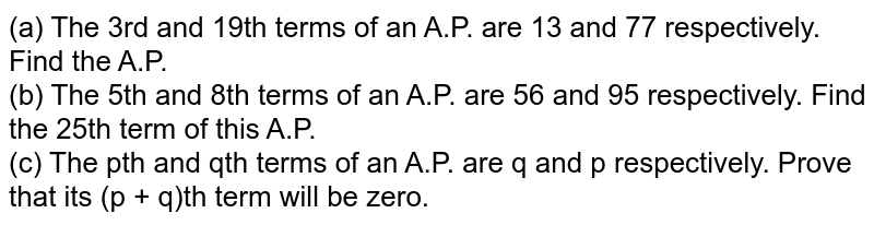 (a) The 3rd and 19th terms of an A.P. are 13 and 77 respectively. Find the A.P.  <br> (b) The 5th and 8th terms of an A.P. are 56 and 95 respectively. Find the 25th term of this A.P. <br> (c) The pth and qth terms of an A.P. are q and p respectively. Prove that its (p + q)th term will be zero.