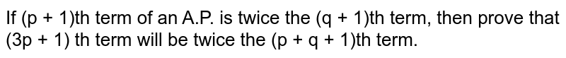 If (p + 1)th term of an A.P. is twice the (q + 1)th term, then prove that (3p + 1) th term will be twice the (p + q + 1)th term.