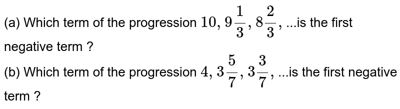 (a) Which term of the progression `10,9(1)/(3),8 (2)/(3),`...is the first negative term ? <br> (b) Which term of the progression `4,3(5)/(7),3(3)/(7),`...is the first negative term ?