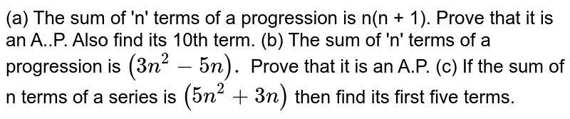 (a) The sum of 'n' terms of a progression is n(n + 1). Prove that it is an A..P. Also find its 10th term. (b) The sum of 'n' terms of a progression is `(3n^(2) - 5n).` Prove that it is an A.P. (c) If the sum of n terms of a series is `(5n^(2) + 3n)` then find its first five terms.