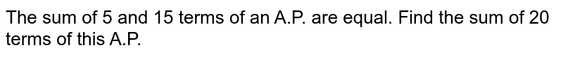 The sum of 5 and 15 terms of an A.P. are equal. Find the sum of 20 terms of this A.P.