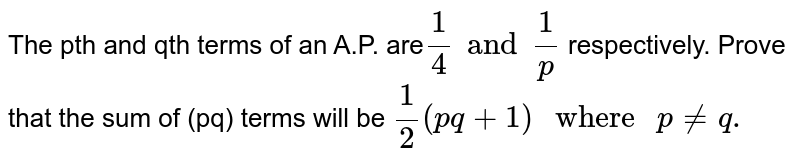 """The pth and qth terms of an A.P. are`(1)/(4)and(1)/(p)` respectively. Prove that the sum of (pq) terms will be `(1)/(2)(pq+1)"""" where """"p ne q.`"""