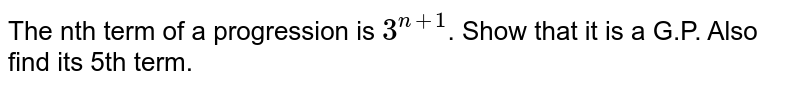 The nth term of a progression is `3^(n+1)`. Show that it is a G.P. Also find its 5th term.