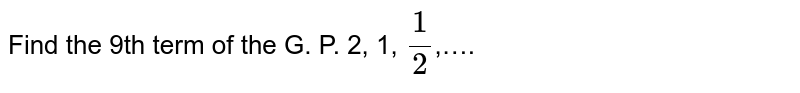 Find the 9th term of the G. P. 2, 1, `(1)/(2)`,….