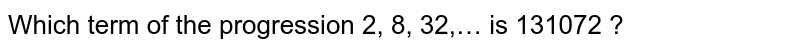 Which term of the progression 2, 8, 32,… is 131072 ?
