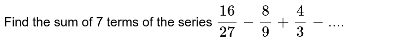 Find the sum of 7 terms of the series `(16)/(27)-(8)/(9)+(4)/(3)-`….