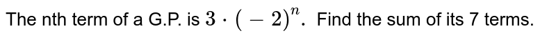 The nth term of a G.P. is `3cdot(-2)^(n).` Find the sum of its 7 terms.