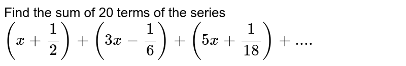Find the sum of 20 terms of the series `(x+(1)/(2))+(3x-(1)/(6))+(5x+(1)/(18))+....`