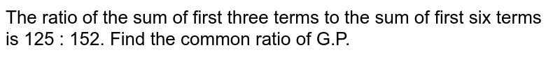 The ratio of the sum of first three terms to the sum of first six terms is 125 : 152. Find the common ratio of G.P.