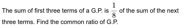 The sum of first three terms of a G.P. is `(1)/(8)` of the sum of the next three terms. Find the common ratio of G.P.
