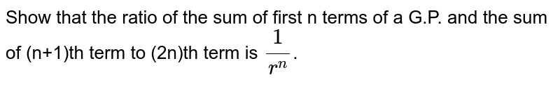 Show that the ratio of the sum of first n terms of a G.P. and the sum of (n+1)th term to (2n)th term is `(1)/(r^(n))`.