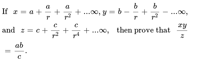"""`""""If """"x=a+(a)/(r)+(a)/(r^(2))+...oo,y=b-(b)/(r)+(b)/(r^(2))-...oo,""""and """"z=c+(c)/(r^(2))+(c)/(r^(4))+...oo,"""" then prove that """"(xy)/(z)=(ab)/(c).`"""